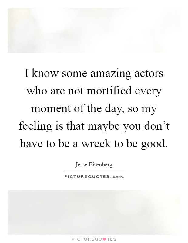 I know some amazing actors who are not mortified every moment of the day, so my feeling is that maybe you don't have to be a wreck to be good Picture Quote #1