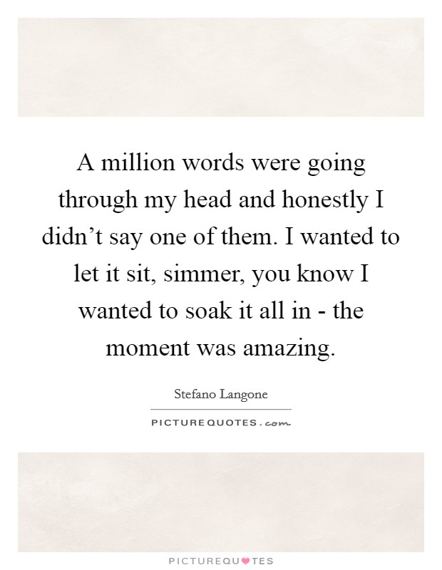 A million words were going through my head and honestly I didn't say one of them. I wanted to let it sit, simmer, you know I wanted to soak it all in - the moment was amazing Picture Quote #1