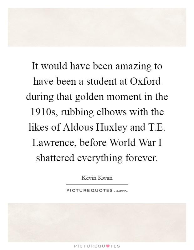 It would have been amazing to have been a student at Oxford during that golden moment in the 1910s, rubbing elbows with the likes of Aldous Huxley and T.E. Lawrence, before World War I shattered everything forever Picture Quote #1