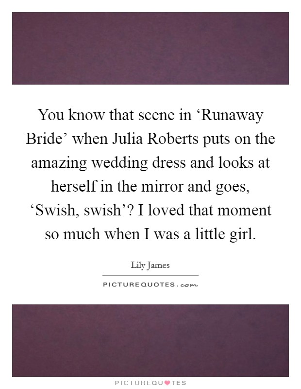 You know that scene in 'Runaway Bride' when Julia Roberts puts on the amazing wedding dress and looks at herself in the mirror and goes, 'Swish, swish'? I loved that moment so much when I was a little girl. Picture Quote #1