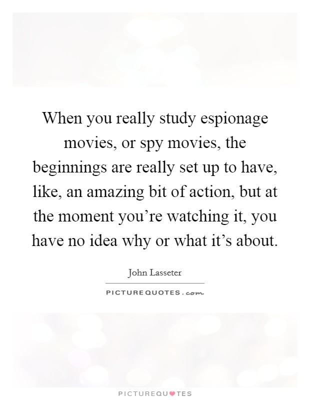 When you really study espionage movies, or spy movies, the beginnings are really set up to have, like, an amazing bit of action, but at the moment you're watching it, you have no idea why or what it's about Picture Quote #1