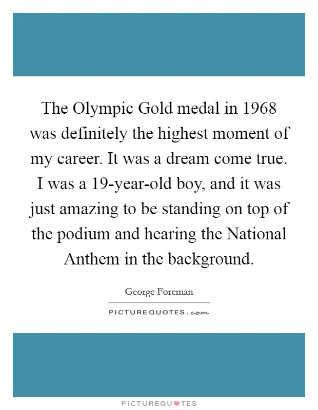 The Olympic Gold medal in 1968 was definitely the highest moment of my career. It was a dream come true. I was a 19-year-old boy, and it was just amazing to be standing on top of the podium and hearing the National Anthem in the background Picture Quote #1