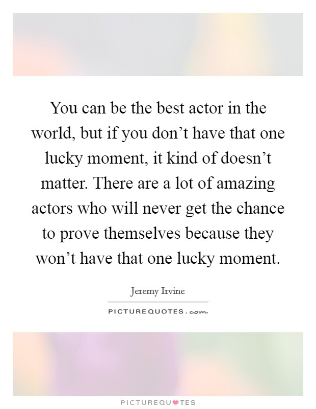 You can be the best actor in the world, but if you don't have that one lucky moment, it kind of doesn't matter. There are a lot of amazing actors who will never get the chance to prove themselves because they won't have that one lucky moment. Picture Quote #1
