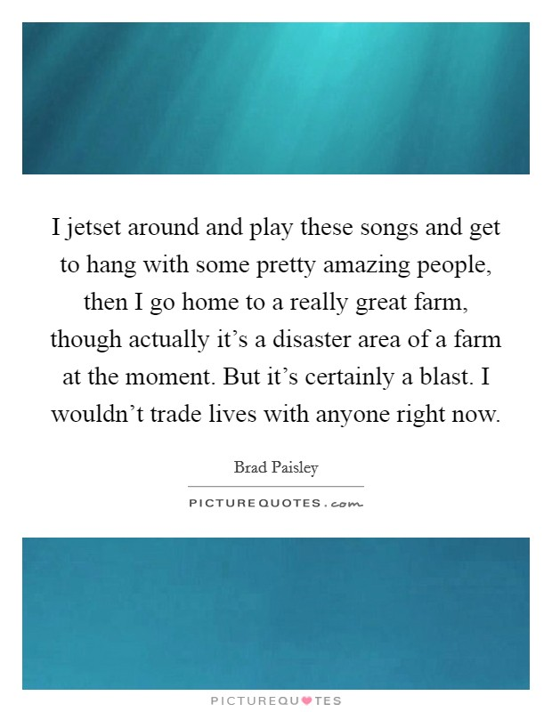I jetset around and play these songs and get to hang with some pretty amazing people, then I go home to a really great farm, though actually it's a disaster area of a farm at the moment. But it's certainly a blast. I wouldn't trade lives with anyone right now Picture Quote #1
