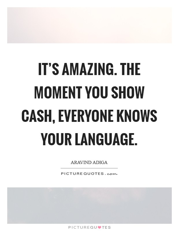It's amazing. The moment you show cash, everyone knows your language Picture Quote #1