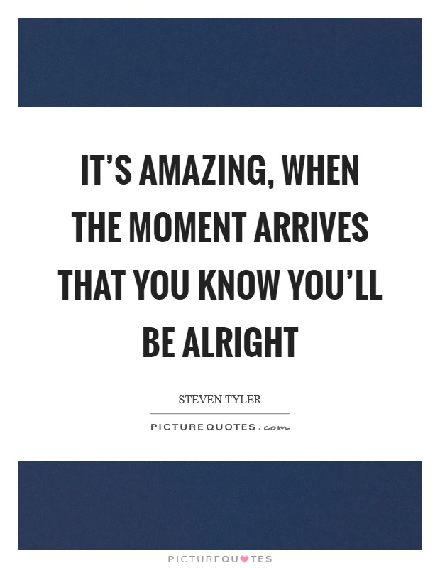 It's amazing, when the moment arrives that you know you'll be alright Picture Quote #1