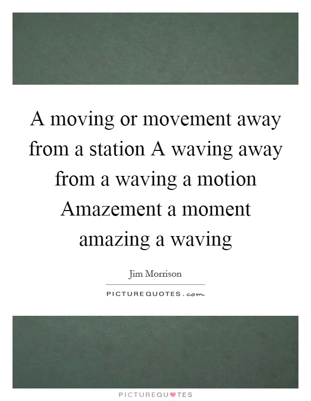 A moving or movement away from a station A waving away from a waving a motion Amazement a moment amazing a waving Picture Quote #1