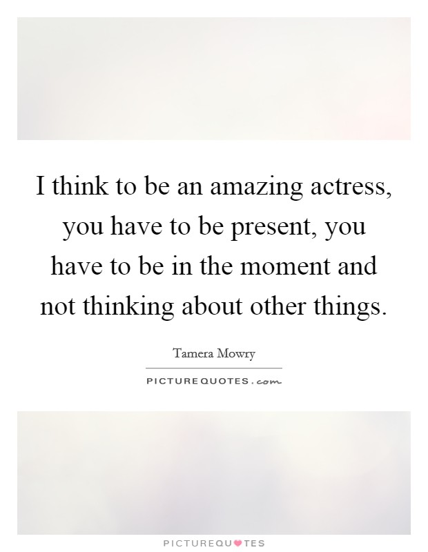 I think to be an amazing actress, you have to be present, you have to be in the moment and not thinking about other things Picture Quote #1