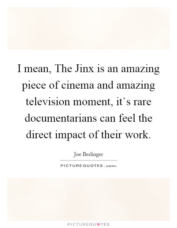 I mean, The Jinx is an amazing piece of cinema and amazing television moment, it`s rare documentarians can feel the direct impact of their work Picture Quote #1