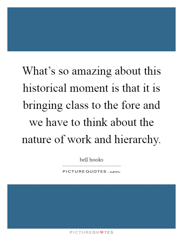 What's so amazing about this historical moment is that it is bringing class to the fore and we have to think about the nature of work and hierarchy Picture Quote #1