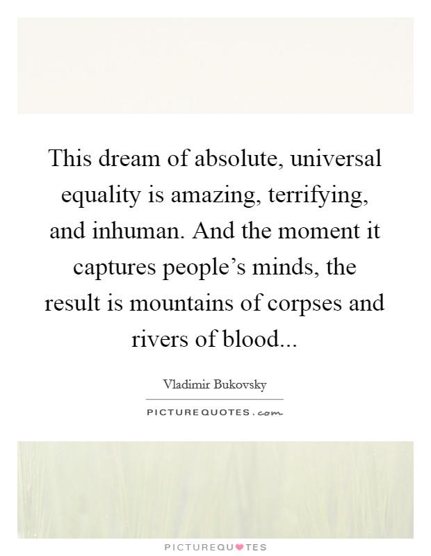 This dream of absolute, universal equality is amazing, terrifying, and inhuman. And the moment it captures people's minds, the result is mountains of corpses and rivers of blood Picture Quote #1