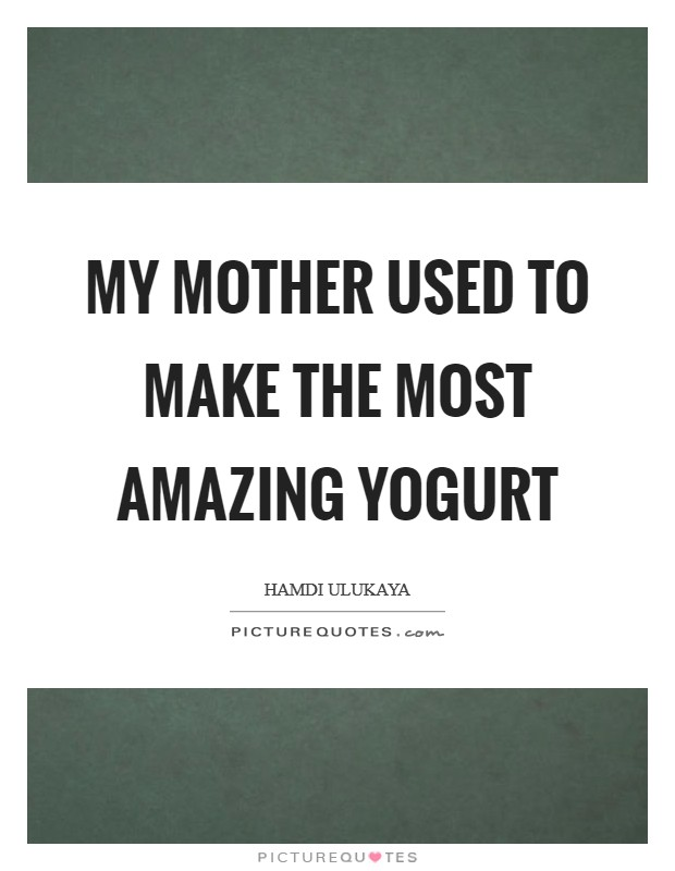 My mother used to make the most amazing yogurt Picture Quote #1