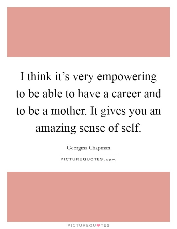 I think it's very empowering to be able to have a career and to be a mother. It gives you an amazing sense of self Picture Quote #1