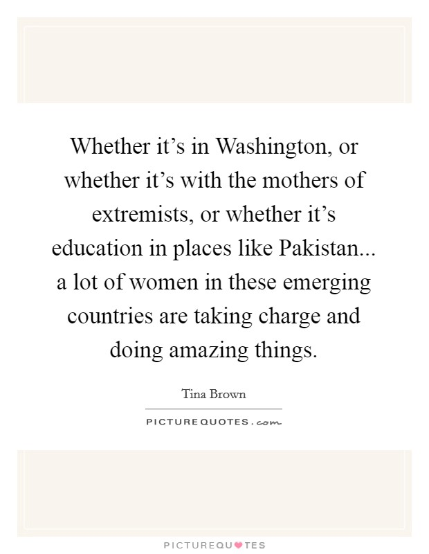 Whether it's in Washington, or whether it's with the mothers of extremists, or whether it's education in places like Pakistan... a lot of women in these emerging countries are taking charge and doing amazing things Picture Quote #1