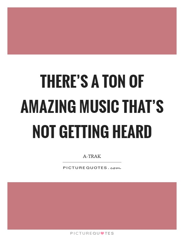 There's a ton of amazing music that's not getting heard Picture Quote #1