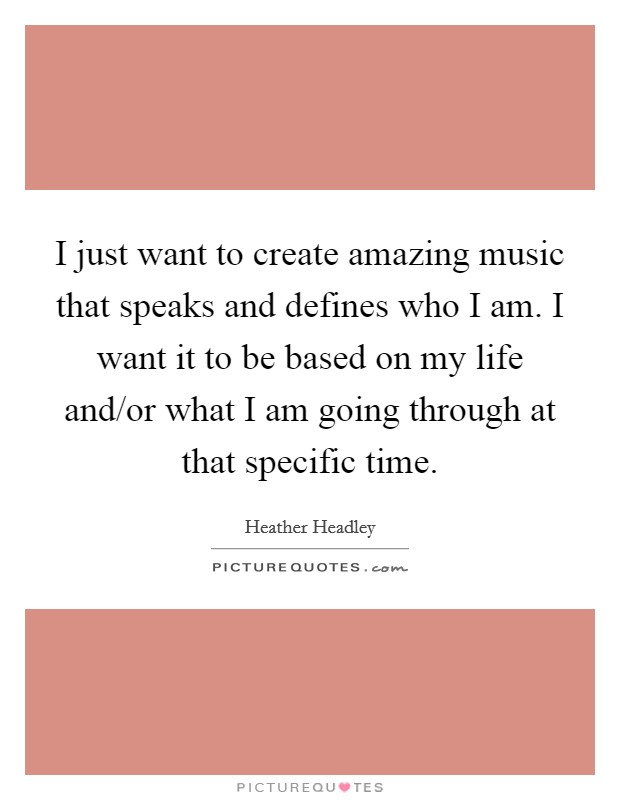 I just want to create amazing music that speaks and defines who I am. I want it to be based on my life and/or what I am going through at that specific time Picture Quote #1