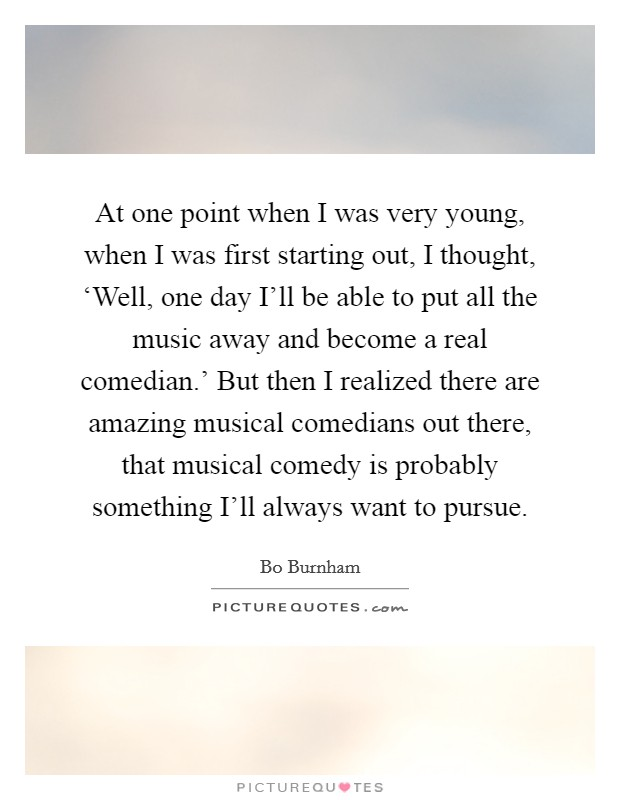 At one point when I was very young, when I was first starting out, I thought, 'Well, one day I'll be able to put all the music away and become a real comedian.' But then I realized there are amazing musical comedians out there, that musical comedy is probably something I'll always want to pursue Picture Quote #1