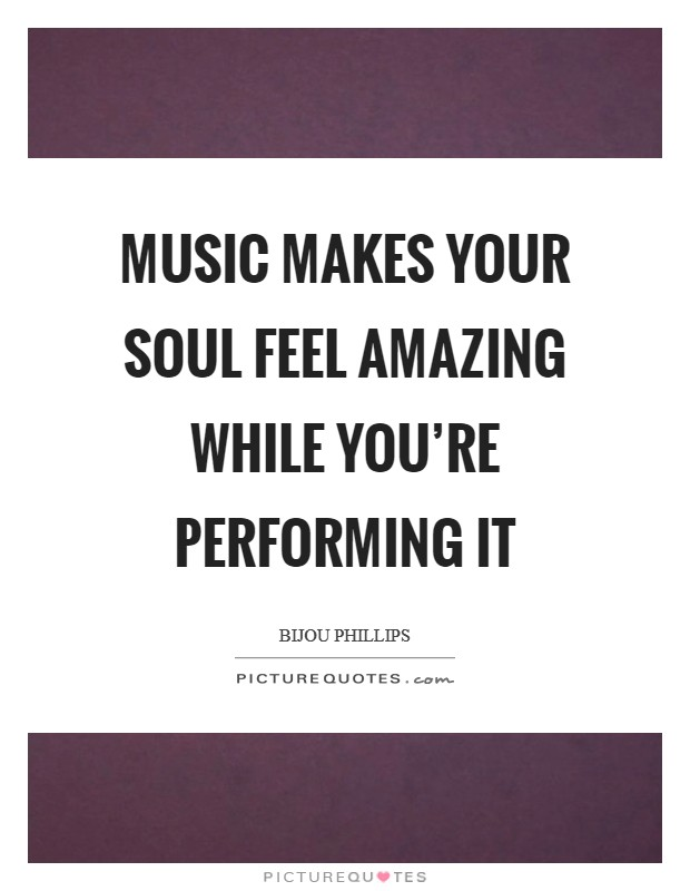 Music makes your soul feel amazing while you're performing it Picture Quote #1