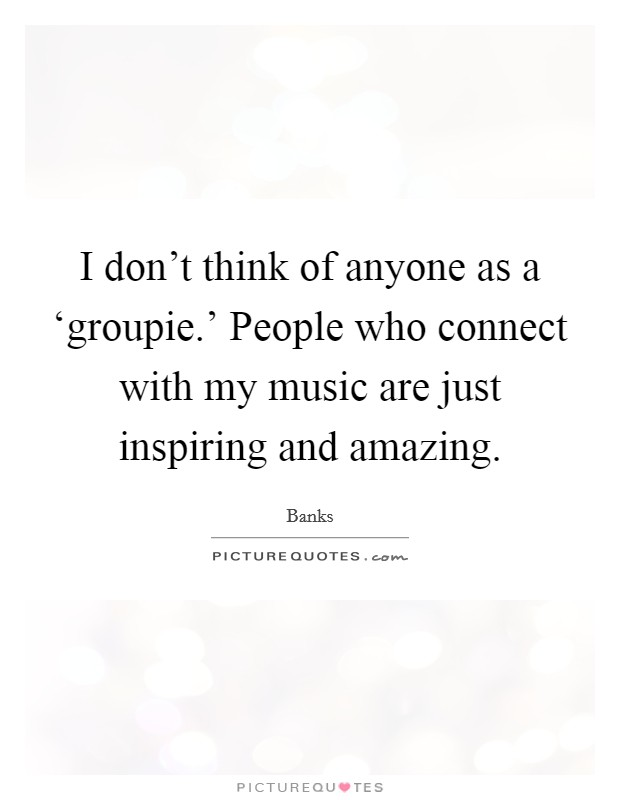 I don't think of anyone as a 'groupie.' People who connect with my music are just inspiring and amazing Picture Quote #1