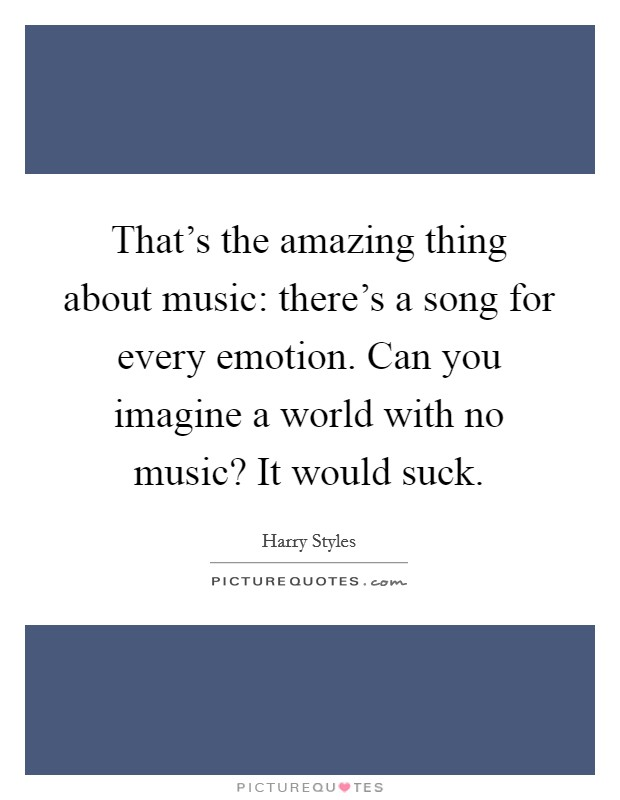 That's the amazing thing about music: there's a song for every emotion. Can you imagine a world with no music? It would suck Picture Quote #1