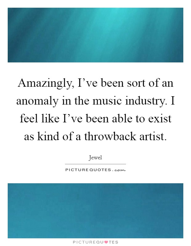 Amazingly, I've been sort of an anomaly in the music industry. I feel like I've been able to exist as kind of a throwback artist Picture Quote #1