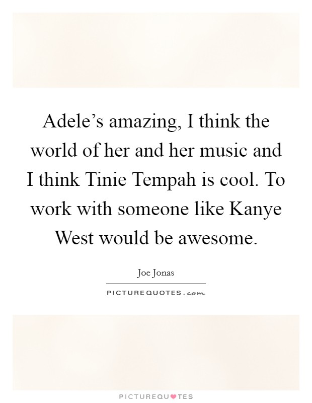 Adele's amazing, I think the world of her and her music and I think Tinie Tempah is cool. To work with someone like Kanye West would be awesome Picture Quote #1