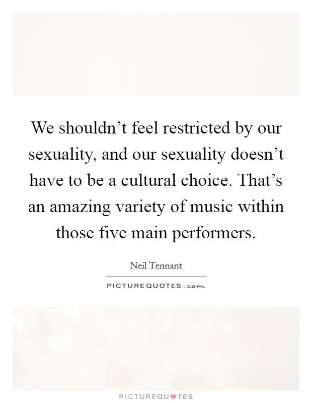 We shouldn't feel restricted by our sexuality, and our sexuality doesn't have to be a cultural choice. That's an amazing variety of music within those five main performers Picture Quote #1