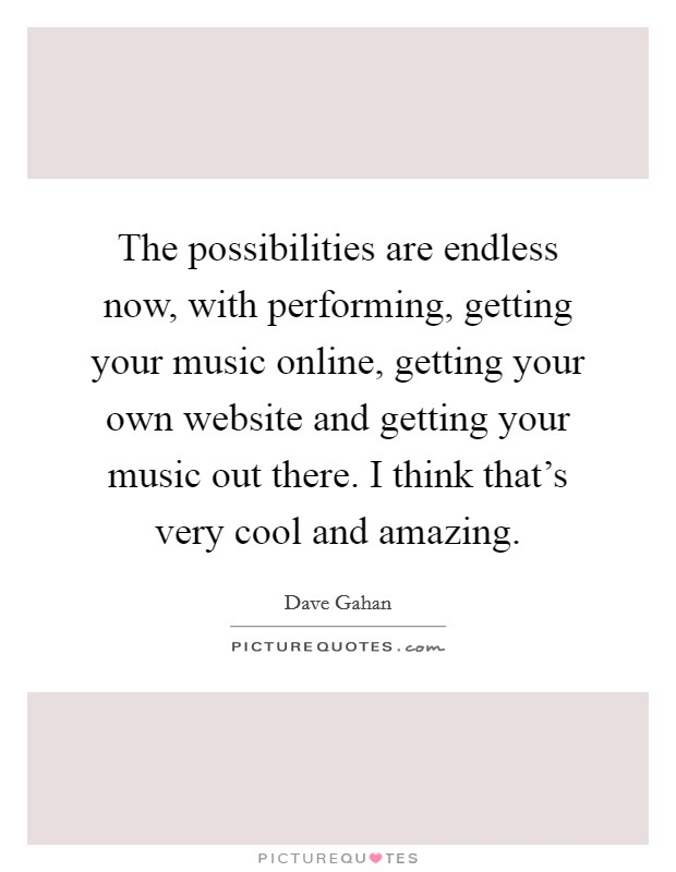 The possibilities are endless now, with performing, getting your music online, getting your own website and getting your music out there. I think that's very cool and amazing Picture Quote #1