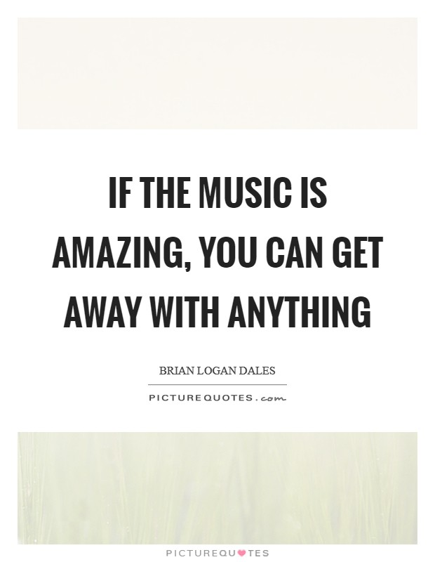 If the music is amazing, you can get away with anything Picture Quote #1