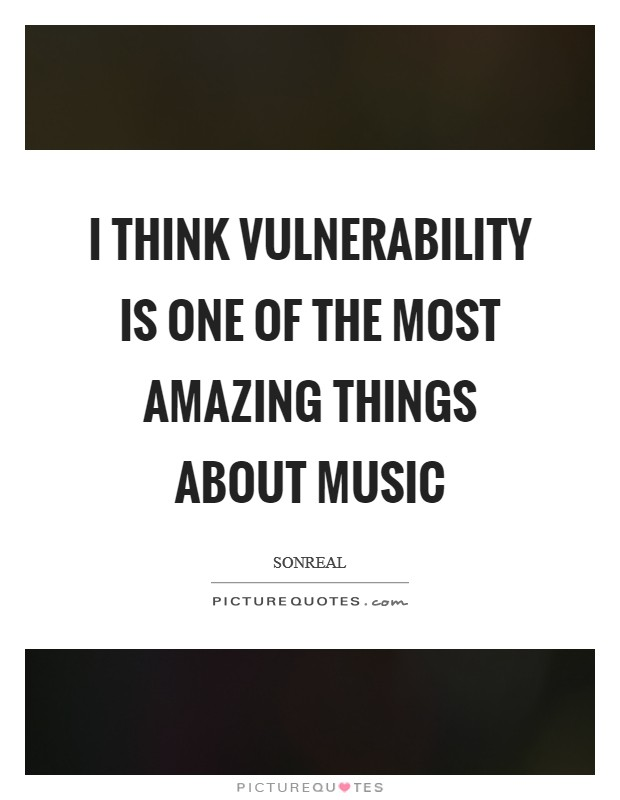 I think vulnerability is one of the most amazing things about music Picture Quote #1