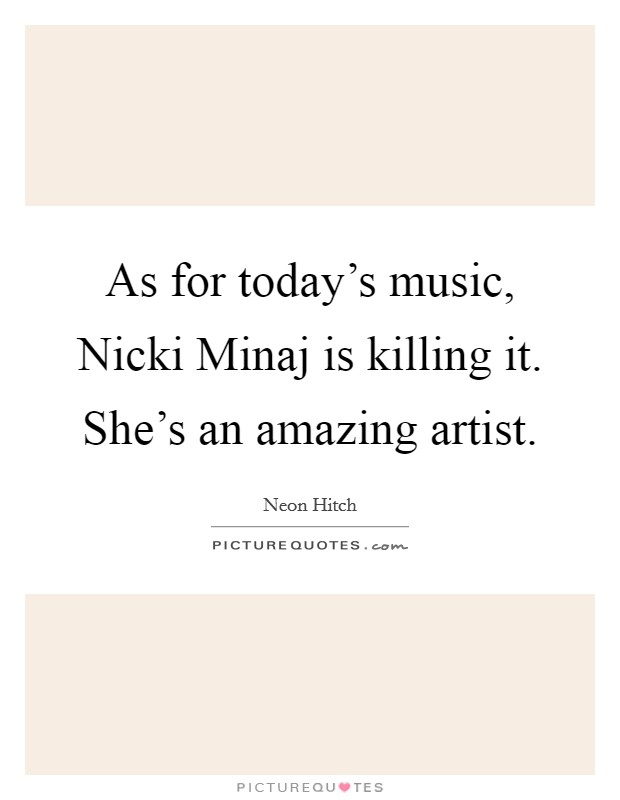 As for today's music, Nicki Minaj is killing it. She's an amazing artist Picture Quote #1