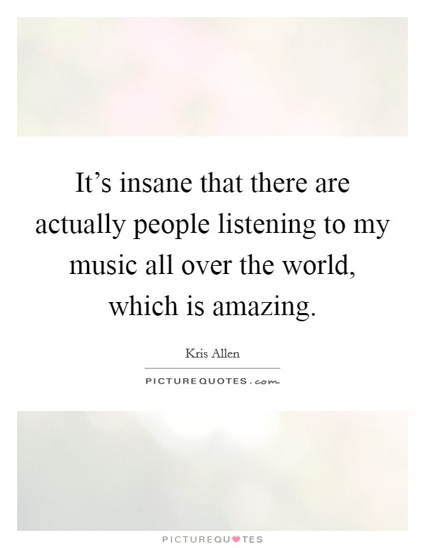 It's insane that there are actually people listening to my music all over the world, which is amazing Picture Quote #1