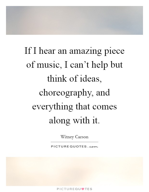 If I hear an amazing piece of music, I can't help but think of ideas, choreography, and everything that comes along with it Picture Quote #1