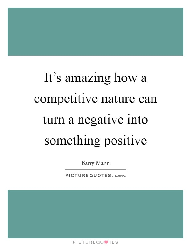 It's amazing how a competitive nature can turn a negative into something positive Picture Quote #1