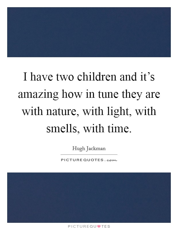 I have two children and it's amazing how in tune they are with nature, with light, with smells, with time Picture Quote #1