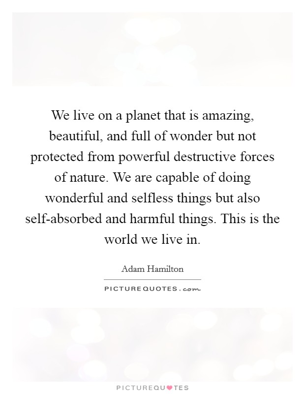 We live on a planet that is amazing, beautiful, and full of wonder but not protected from powerful destructive forces of nature. We are capable of doing wonderful and selfless things but also self-absorbed and harmful things. This is the world we live in Picture Quote #1