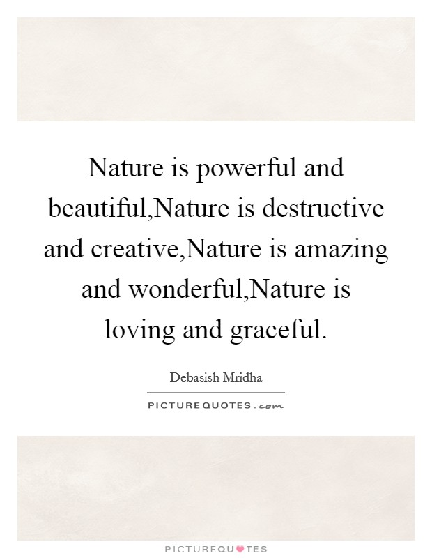 Nature is powerful and beautiful,Nature is destructive and creative,Nature is amazing and wonderful,Nature is loving and graceful Picture Quote #1