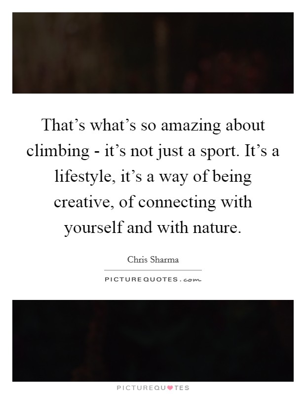 That's what's so amazing about climbing - it's not just a sport. It's a lifestyle, it's a way of being creative, of connecting with yourself and with nature Picture Quote #1