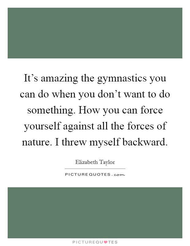 It's amazing the gymnastics you can do when you don't want to do something. How you can force yourself against all the forces of nature. I threw myself backward Picture Quote #1