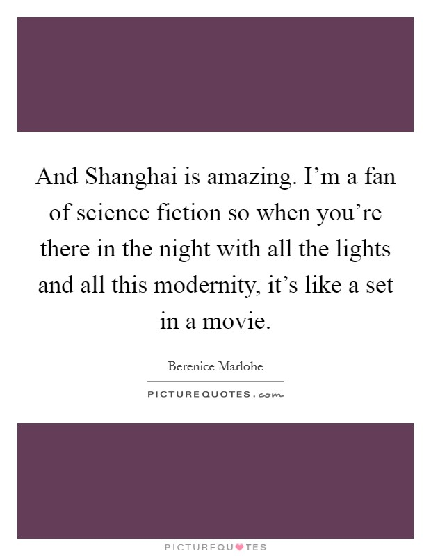 And Shanghai is amazing. I'm a fan of science fiction so when you're there in the night with all the lights and all this modernity, it's like a set in a movie Picture Quote #1