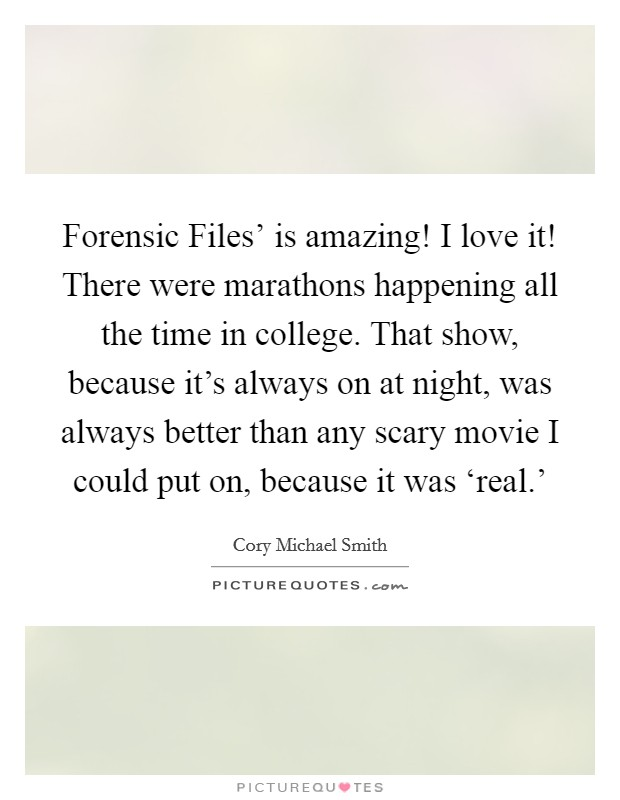 Forensic Files' is amazing! I love it! There were marathons happening all the time in college. That show, because it's always on at night, was always better than any scary movie I could put on, because it was 'real.' Picture Quote #1