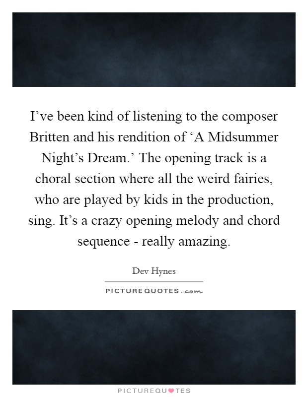 I've been kind of listening to the composer Britten and his rendition of 'A Midsummer Night's Dream.' The opening track is a choral section where all the weird fairies, who are played by kids in the production, sing. It's a crazy opening melody and chord sequence - really amazing Picture Quote #1