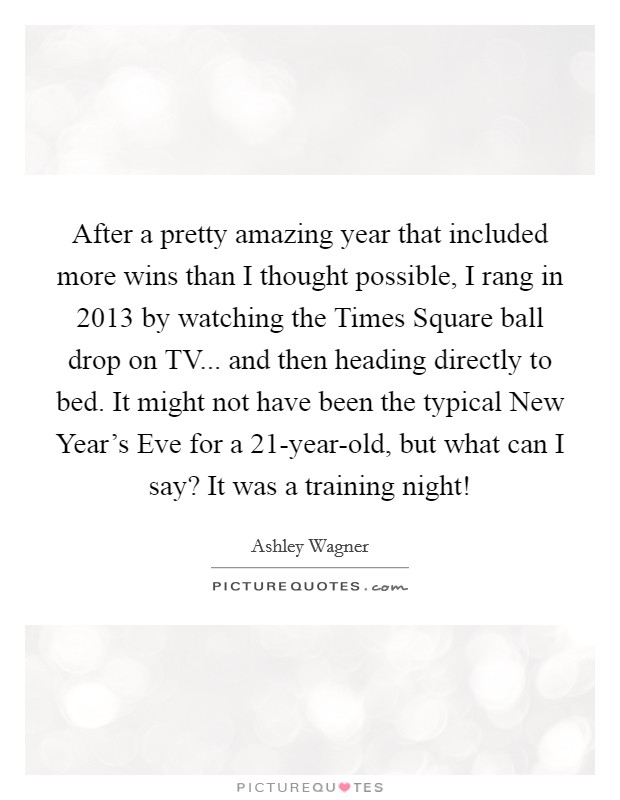 After a pretty amazing year that included more wins than I thought possible, I rang in 2013 by watching the Times Square ball drop on TV... and then heading directly to bed. It might not have been the typical New Year's Eve for a 21-year-old, but what can I say? It was a training night! Picture Quote #1