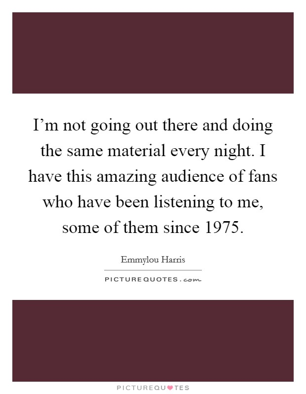 I'm not going out there and doing the same material every night. I have this amazing audience of fans who have been listening to me, some of them since 1975 Picture Quote #1