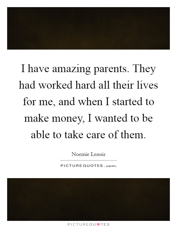 I have amazing parents. They had worked hard all their lives for me, and when I started to make money, I wanted to be able to take care of them Picture Quote #1