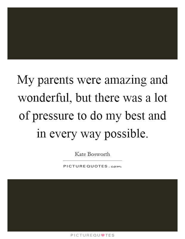 My parents were amazing and wonderful, but there was a lot of pressure to do my best and in every way possible Picture Quote #1