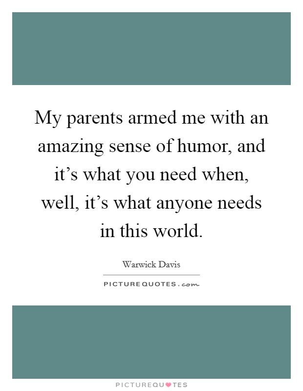 My parents armed me with an amazing sense of humor, and it's what you need when, well, it's what anyone needs in this world Picture Quote #1