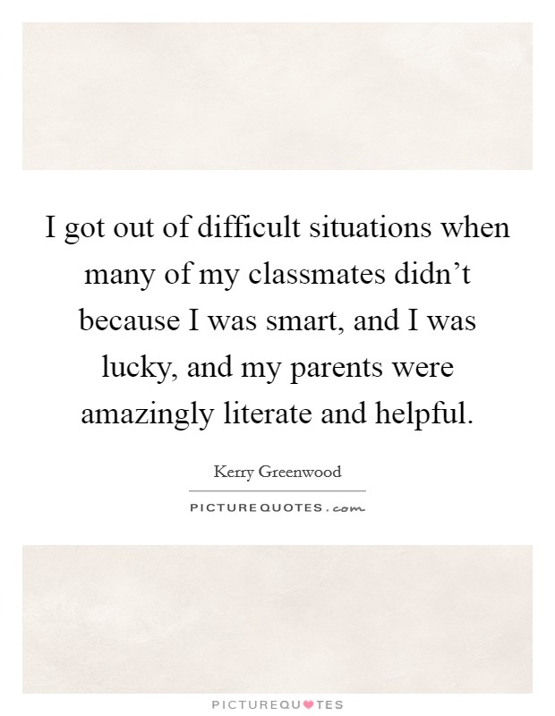 I got out of difficult situations when many of my classmates didn't because I was smart, and I was lucky, and my parents were amazingly literate and helpful Picture Quote #1