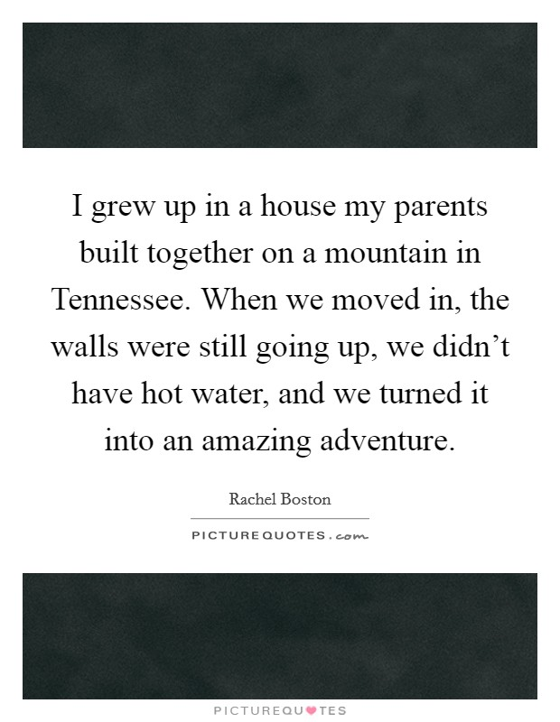 I grew up in a house my parents built together on a mountain in Tennessee. When we moved in, the walls were still going up, we didn't have hot water, and we turned it into an amazing adventure Picture Quote #1
