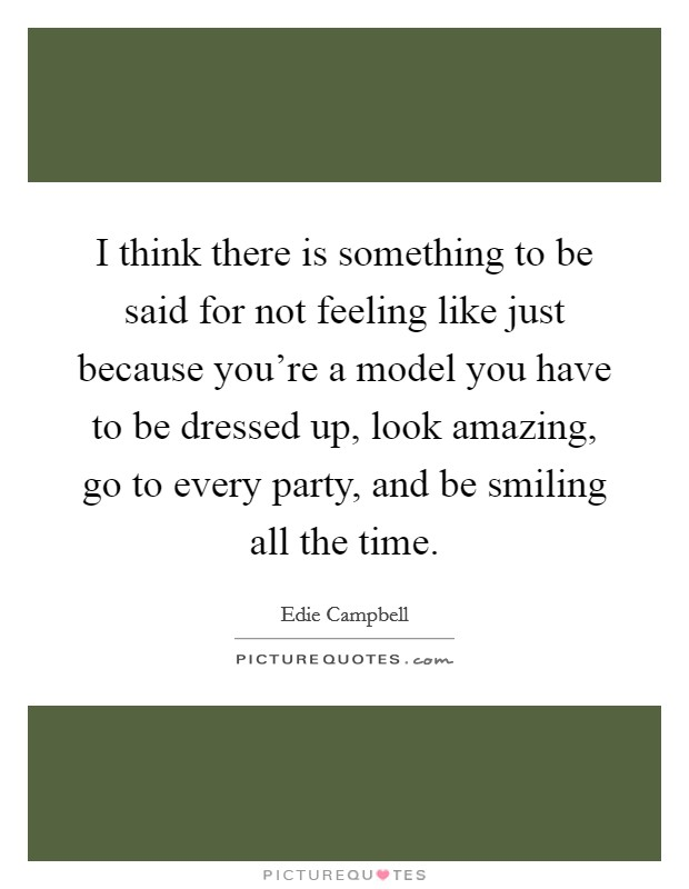 I think there is something to be said for not feeling like just because you're a model you have to be dressed up, look amazing, go to every party, and be smiling all the time Picture Quote #1